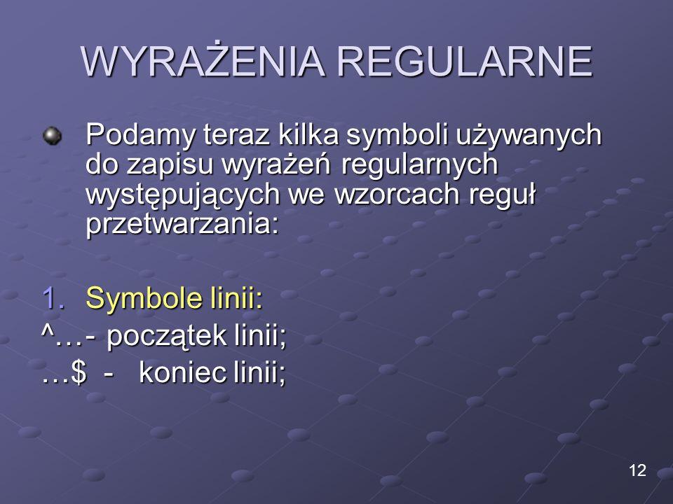 WYRAŻENIA REGULARNE Podamy teraz kilka symboli używanych do zapisu wyrażeń regularnych występujących we wzorcach reguł przetwarzania: 1.Symbole linii: