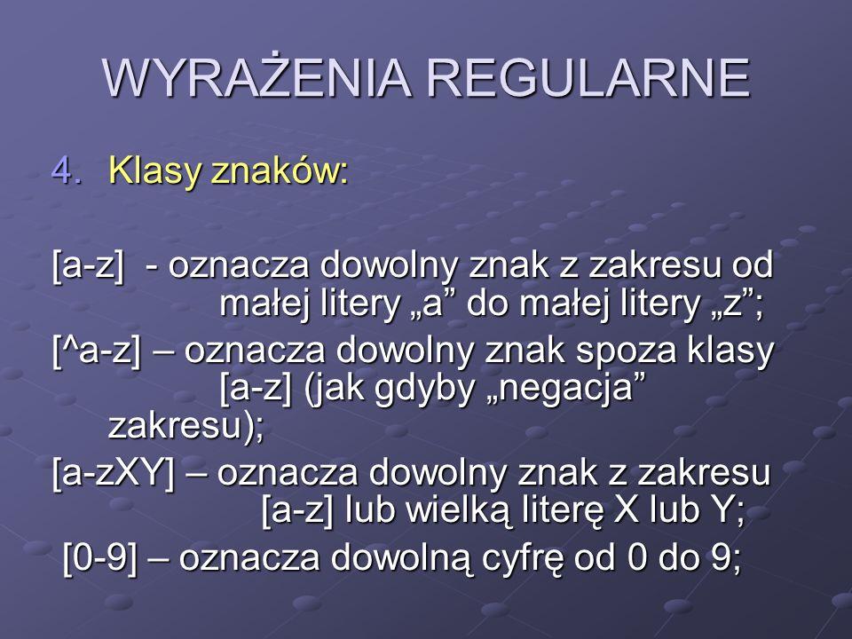 WYRAŻENIA REGULARNE 4.Klasy znaków: [a-z] - oznacza dowolny znak z zakresu od małej litery a do małej litery z; [^a-z] – oznacza dowolny znak spoza kl