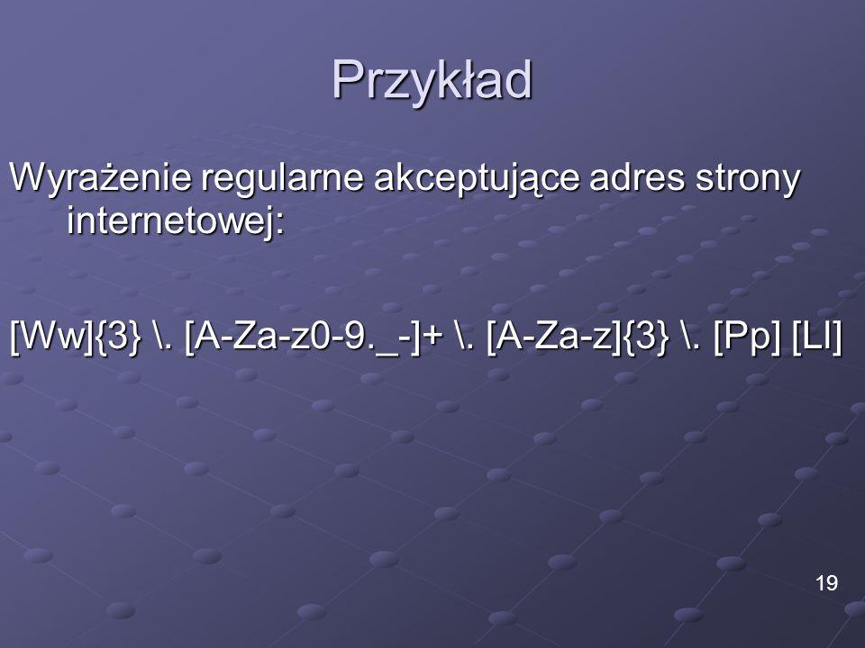 Przykład Wyrażenie regularne akceptujące adres strony internetowej: [Ww]{3} \. [A-Za-z0-9._-]+ \. [A-Za-z]{3} \. [Pp] [Ll] 19