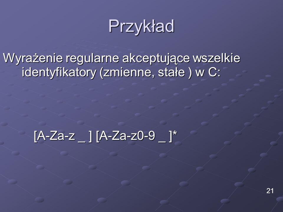 Przykład Wyrażenie regularne akceptujące wszelkie identyfikatory (zmienne, stałe ) w C: 21 [A-Za-z _ ] [A-Za-z0-9 _ ]*