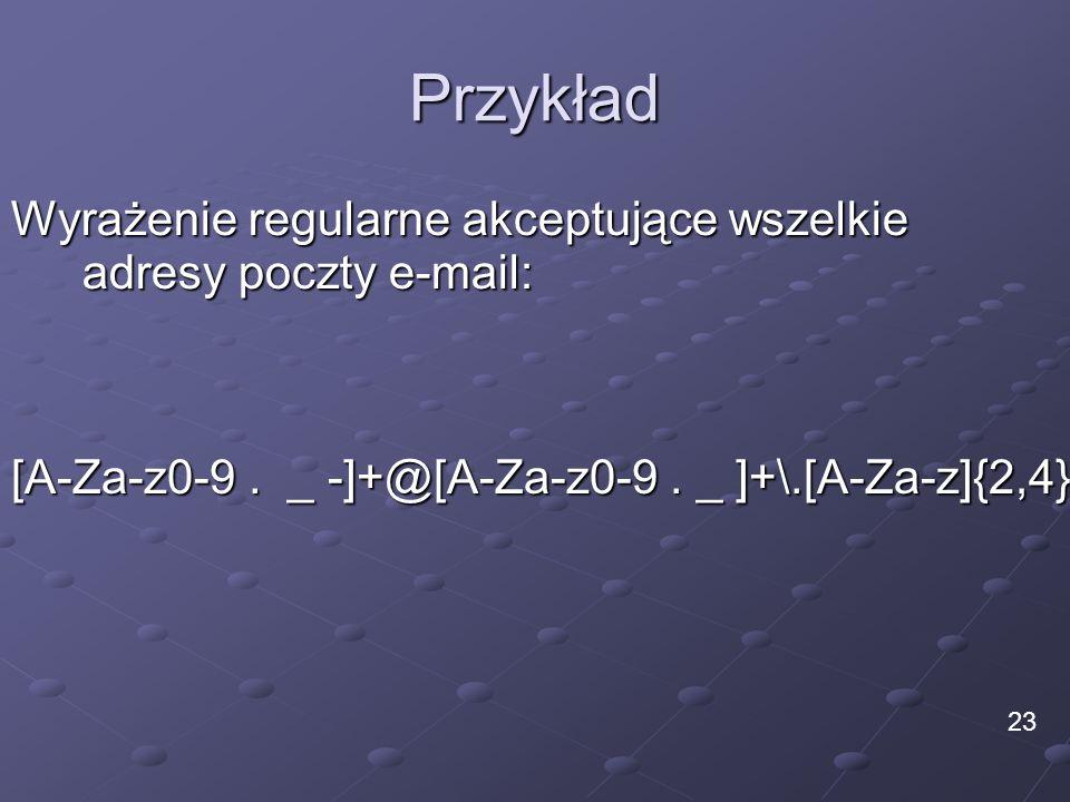 Przykład Wyrażenie regularne akceptujące wszelkie adresy poczty e-mail: 23 [A-Za-z0-9. _ -]+@[A-Za-z0-9. _ ]+\.[A-Za-z]{2,4}