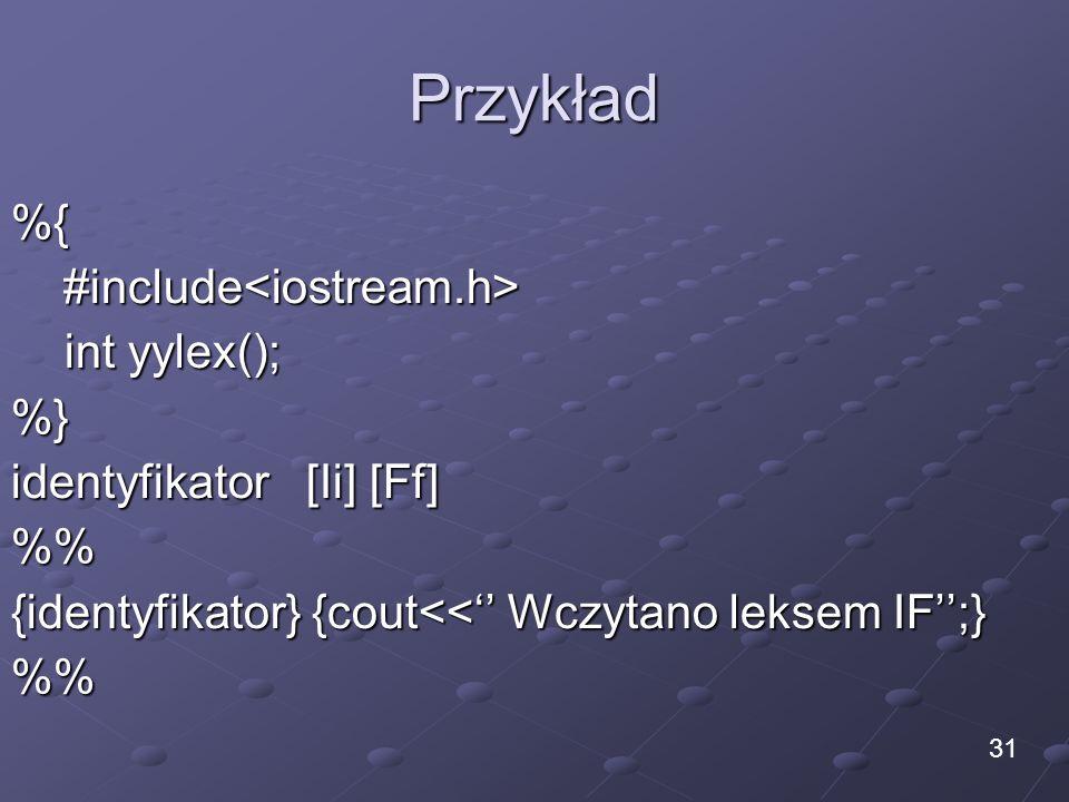 Przykład %{#include<iostream.h> int yylex(); int yylex();%} identyfikator [Ii] [Ff] % {identyfikator} {cout<< Wczytano leksem IF;} % 31