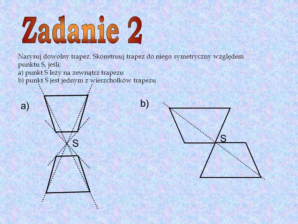 Narysuj dowolny trapez. Skonstruuj trapez do niego symetryczny względem punktu S, jeśli: a) punkt S leży na zewnątrz trapezu b) punkt S jest jednym z