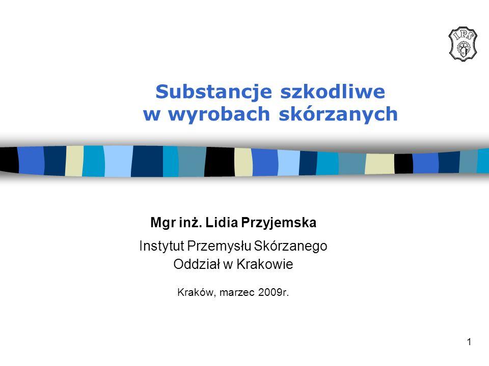 1 Substancje szkodliwe w wyrobach skórzanych Mgr inż. Lidia Przyjemska Instytut Przemysłu Skórzanego Oddział w Krakowie Kraków, marzec 2009r.