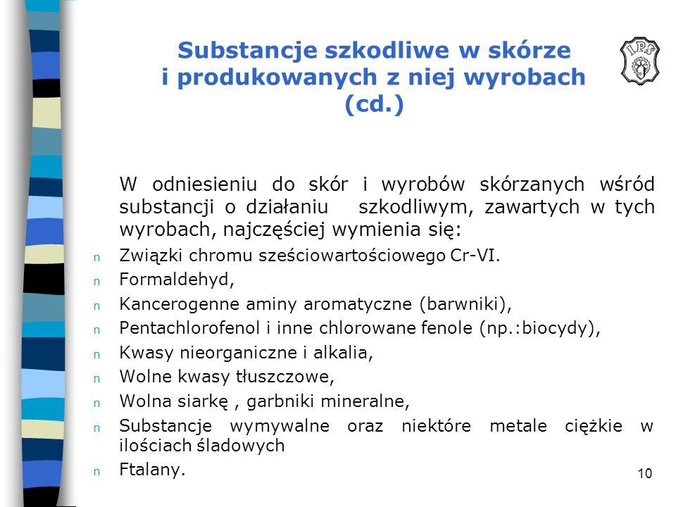 10 Substancje szkodliwe w skórze i produkowanych z niej wyrobach (cd.) W odniesieniu do skór i wyrobów skórzanych wśród substancji o działaniu szkodli