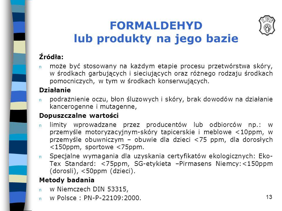 13 FORMALDEHYD lub produkty na jego bazie Źródła: n może być stosowany na każdym etapie procesu przetwórstwa skóry, w środkach garbujących i sieciując