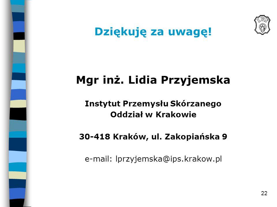 22 Dziękuję za uwagę! Mgr inż. Lidia Przyjemska Instytut Przemysłu Skórzanego Oddział w Krakowie 30-418 Kraków, ul. Zakopiańska 9 e-mail: lprzyjemska@
