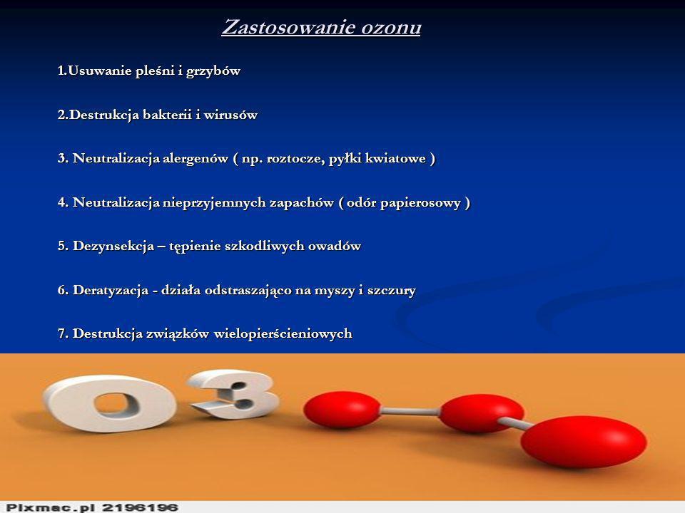 Zastosowanie ozonu 1.Usuwanie pleśni i grzybów 2.Destrukcja bakterii i wirusów 3. Neutralizacja alergenów ( np. roztocze, pyłki kwiatowe ) 4. Neutrali