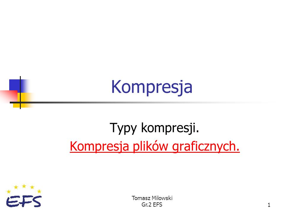 Tomasz Milowski Gr.2 EFS1 Kompresja Typy kompresji. Kompresja plików graficznych.