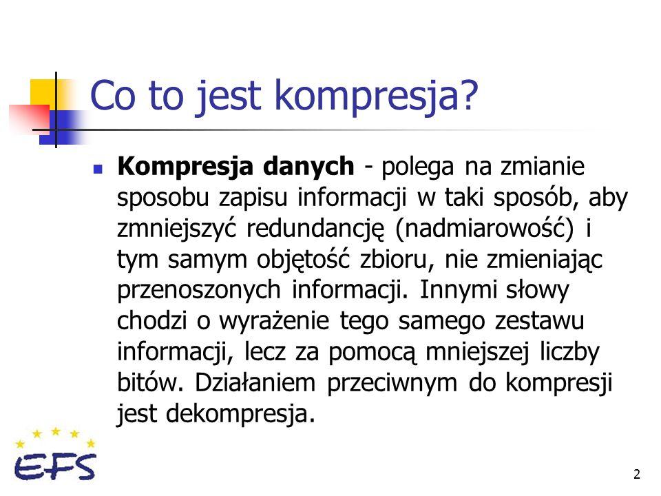 2 Co to jest kompresja? Kompresja danych - polega na zmianie sposobu zapisu informacji w taki sposób, aby zmniejszyć redundancję (nadmiarowość) i tym