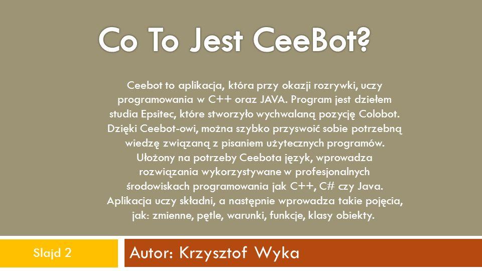 Autor: Krzysztof Wyka Ceebot to aplikacja, która przy okazji rozrywki, uczy programowania w C++ oraz JAVA. Program jest dziełem studia Epsitec, które