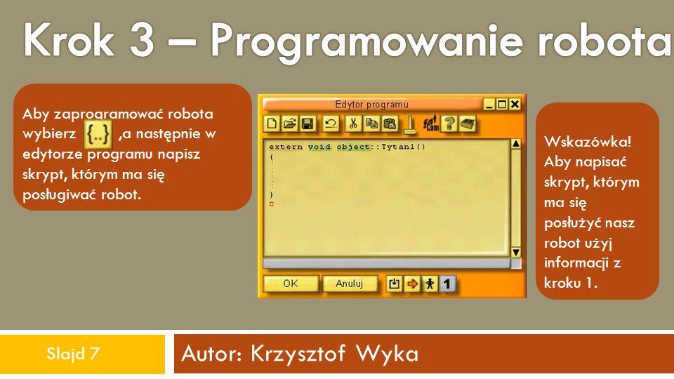 Autor: Krzysztof Wyka Aby zaprogramować robota wybierz,a następnie w edytorze programu napisz skrypt, którym ma się posługiwać robot. Wskazówka! Aby n