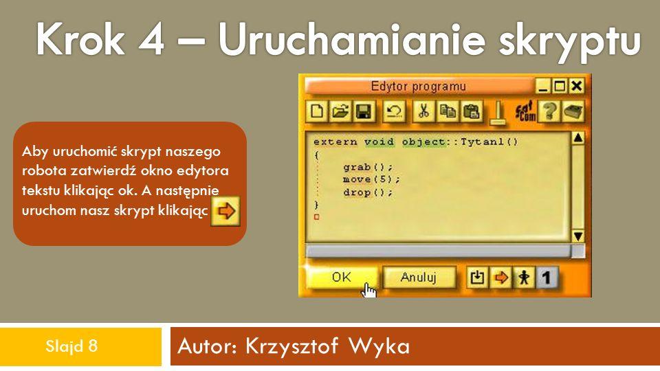 Autor: Krzysztof Wyka Aby uruchomić skrypt naszego robota zatwierdź okno edytora tekstu klikając ok. A następnie uruchom nasz skrypt klikając Slajd 8