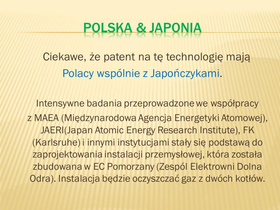 Ciekawe, że patent na tę technologię mają Polacy wspólnie z Japończykami. Intensywne badania przeprowadzone we współpracy z MAEA (Międzynarodowa Agenc