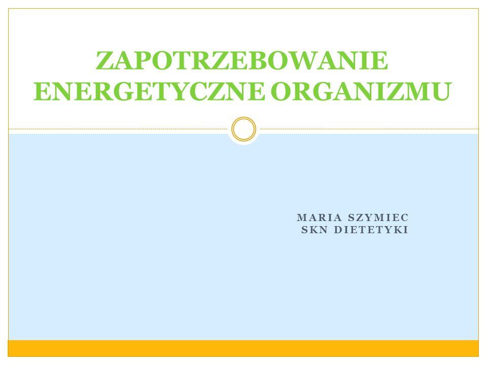 MARIA SZYMIEC SKN DIETETYKI ZAPOTRZEBOWANIE ENERGETYCZNE ORGANIZMU