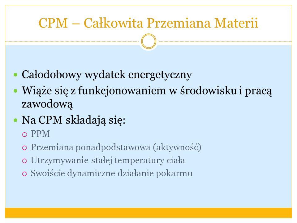 CPM – Całkowita Przemiana Materii Całodobowy wydatek energetyczny Wiąże się z funkcjonowaniem w środowisku i pracą zawodową Na CPM składają się: PPM P