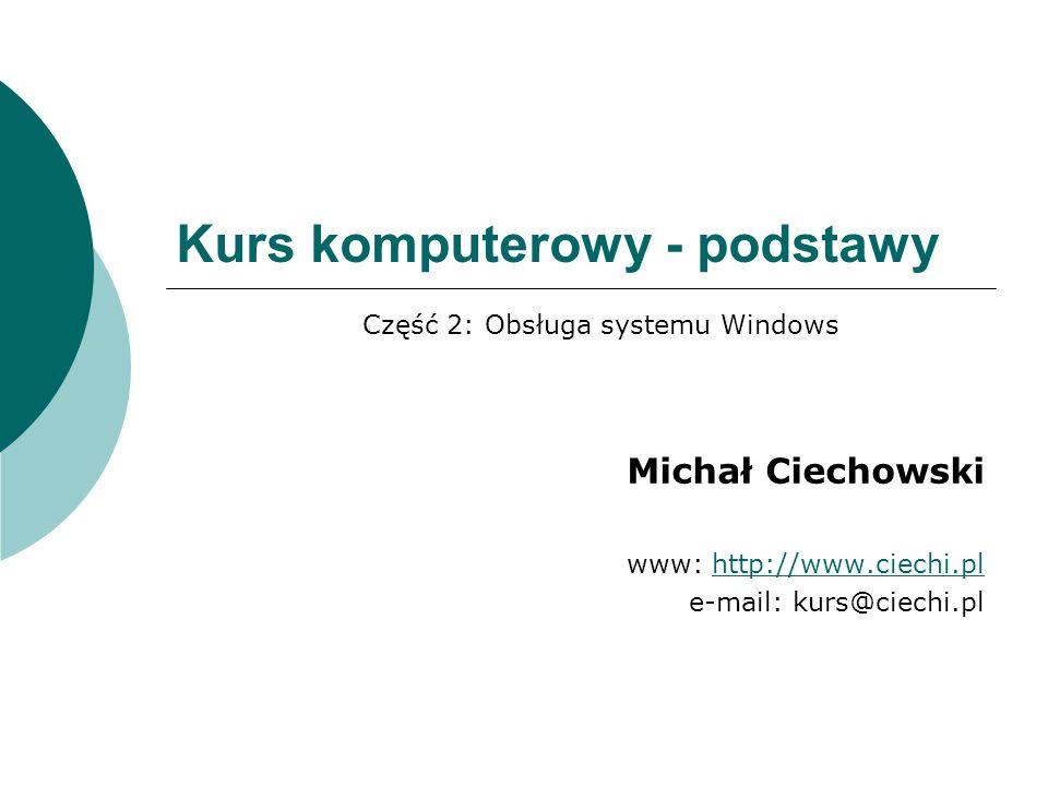 Kurs komputerowy - podstawy Michał Ciechowski www: http://www.ciechi.plhttp://www.ciechi.pl e-mail: kurs@ciechi.pl Część 2: Obsługa systemu Windows