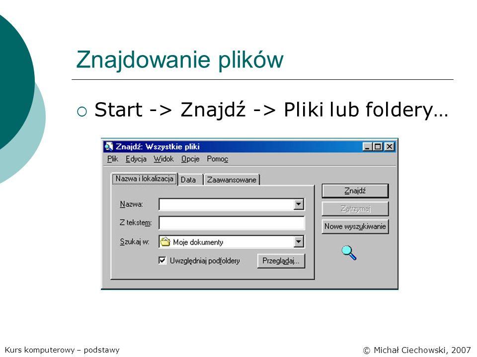 Znajdowanie plików Start -> Znajdź -> Pliki lub foldery… Kurs komputerowy – podstawy © Michał Ciechowski, 2007