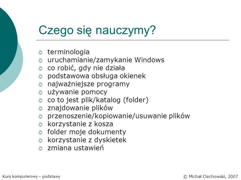 Czego się nauczymy? terminologia uruchamianie/zamykanie Windows co robić, gdy nie działa podstawowa obsługa okienek najważniejsze programy używanie po