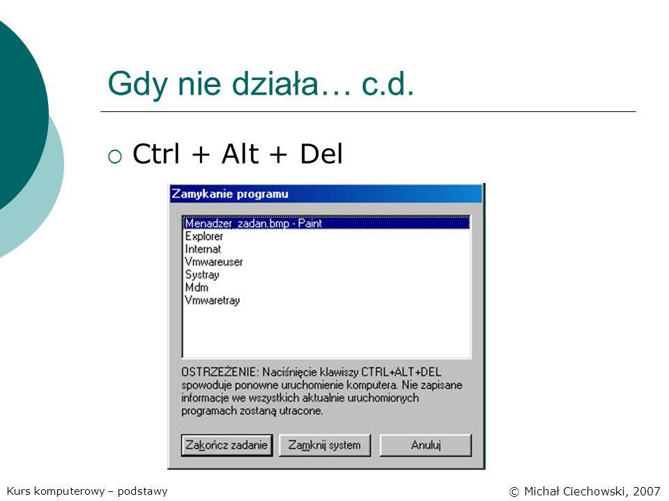 Gdy nie działa… c.d. Ctrl + Alt + Del Kurs komputerowy – podstawy © Michał Ciechowski, 2007