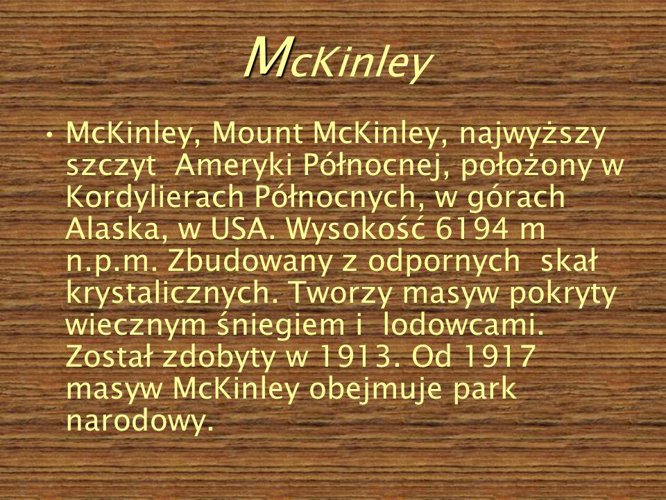 M M cKinley McKinley, Mount McKinley, najwyższy szczyt Ameryki Północnej, położony w Kordylierach Północnych, w górach Alaska, w USA.