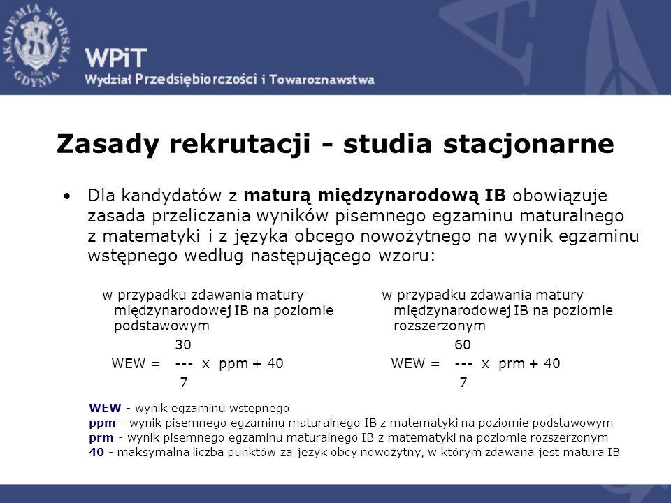 Zasady rekrutacji - studia stacjonarne Dla kandydatów z maturą międzynarodową IB obowiązuje zasada przeliczania wyników pisemnego egzaminu maturalnego z matematyki i z języka obcego nowożytnego na wynik egzaminu wstępnego według następującego wzoru: WEW - wynik egzaminu wstępnego ppm - wynik pisemnego egzaminu maturalnego IB z matematyki na poziomie podstawowym prm - wynik pisemnego egzaminu maturalnego IB z matematyki na poziomie rozszerzonym 40 - maksymalna liczba punktów za język obcy nowożytny, w którym zdawana jest matura IB w przypadku zdawania matury międzynarodowej IB na poziomie podstawowym 30 WEW = --- x ppm + 40 7 w przypadku zdawania matury międzynarodowej IB na poziomie rozszerzonym 60 WEW = --- x prm + 40 7