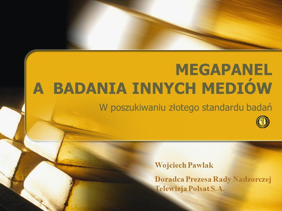 MEGAPANEL A BADANIA INNYCH MEDIÓW W poszukiwaniu złotego standardu badań Wojciech Pawlak Doradca Prezesa Rady Nadzorczej Telewizja Polsat S.A.