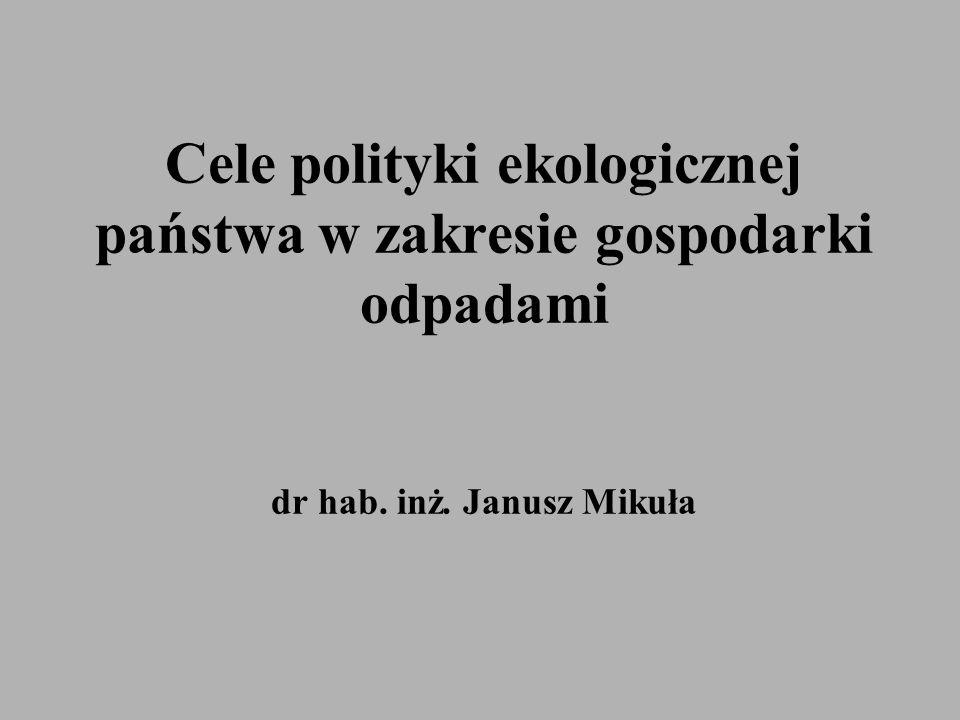 Cele polityki ekologicznej państwa w zakresie gospodarki odpadami dr hab. inż. Janusz Mikuła