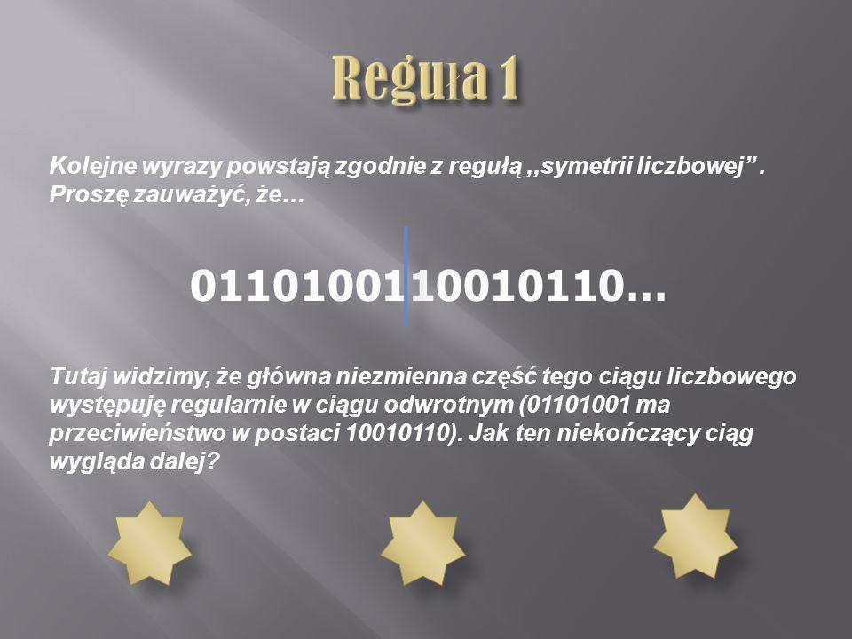 Kolejne wyrazy powstają zgodnie z regułą,,symetrii liczbowej. Proszę zauważyć, że… 0110100110010110… Tutaj widzimy, że główna niezmienna część tego ci
