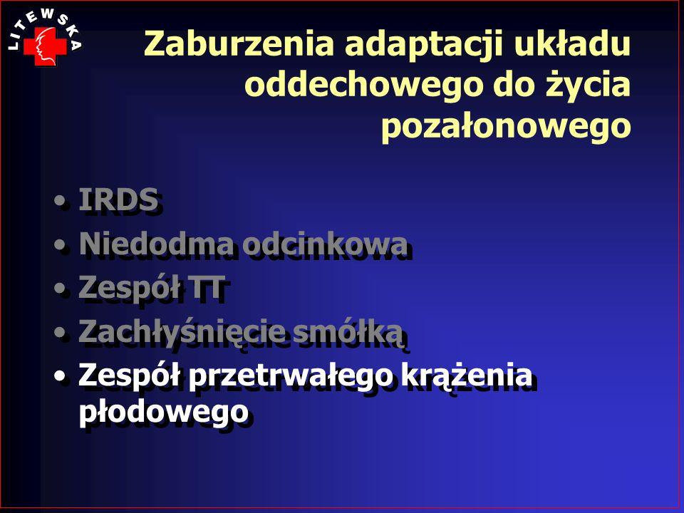 Zaburzenia adaptacji układu oddechowego do życia pozałonowego IRDS Niedodma odcinkowa Zespół TT Zachłyśnięcie smółką Zespół przetrwałego krążenia płod