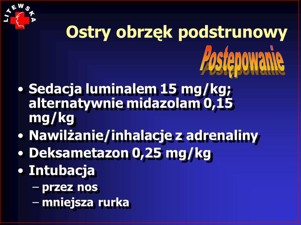 Sedacja luminalem 15 mg/kg; alternatywnie midazolam 0,15 mg/kg Nawilżanie/inhalacje z adrenaliny Deksametazon 0,25 mg/kg Intubacja –przez nos –mniejsz