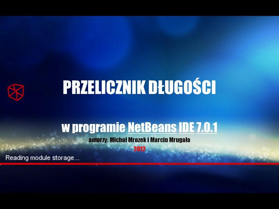 PRZELICZNIK DŁUGOŚCI w programie NetBeans IDE 7.0.1 autorzy: Michał Mrozek i Marcin Mrugała 2012