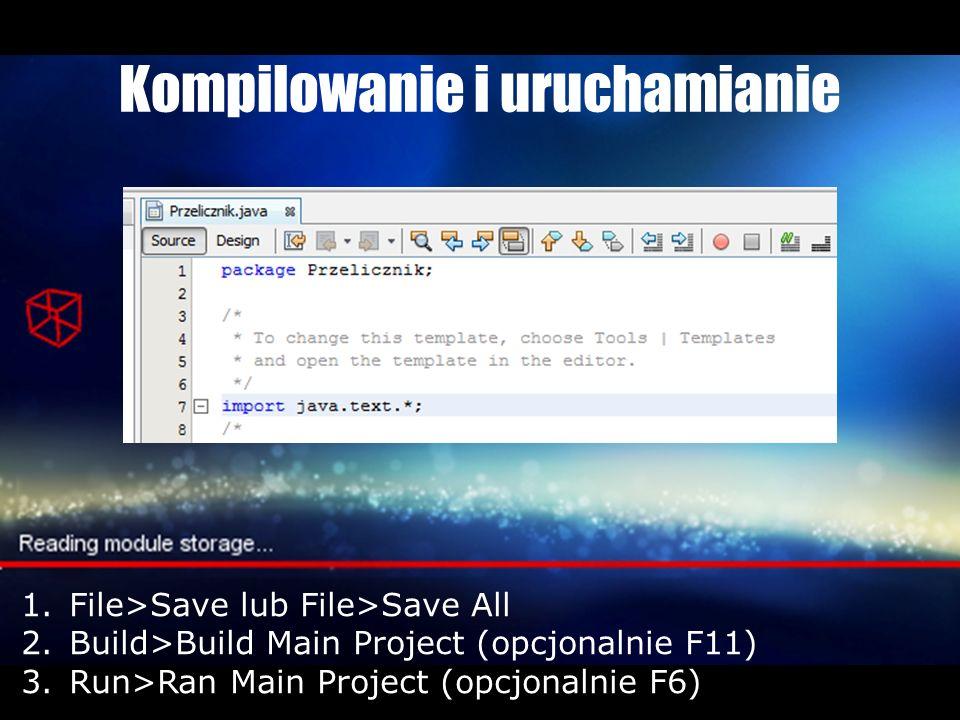 Kompilowanie i uruchamianie 1.File>Save lub File>Save All 2.Build>Build Main Project (opcjonalnie F11) 3.Run>Ran Main Project (opcjonalnie F6)