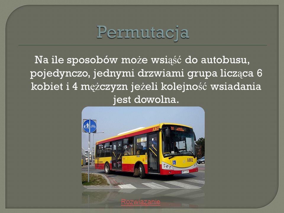Na ile sposobów mo ż e wsi ąść do autobusu, pojedynczo, jednymi drzwiami grupa licz ą ca 6 kobiet i 4 m ęż czyzn je ż eli kolejno ść wsiadania jest do