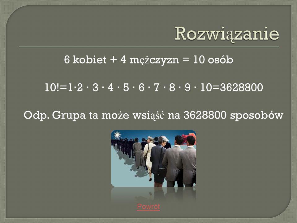 6 kobiet + 4 m ęż czyzn = 10 osób 10!=12 3 4 5 6 7 8 9 10=3628800 Odp. Grupa ta mo ż e wsi ąść na 3628800 sposobów Powrót