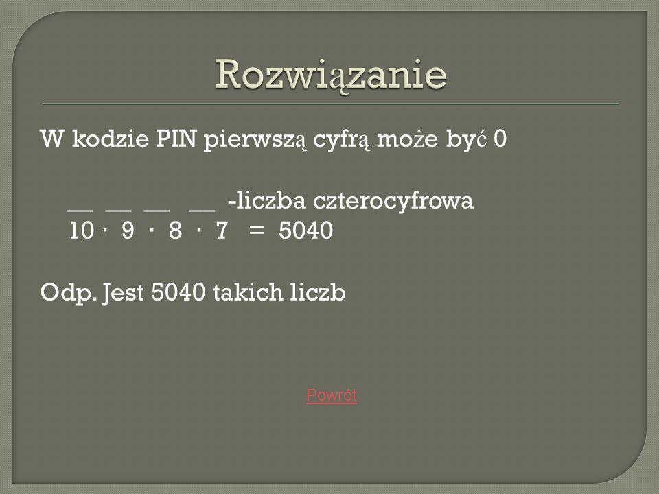 W kodzie PIN pierwsz ą cyfr ą mo ż e by ć 0 __ __ __ __ -liczba czterocyfrowa 10 9 8 7 = 5040 Odp. Jest 5040 takich liczb Powrót
