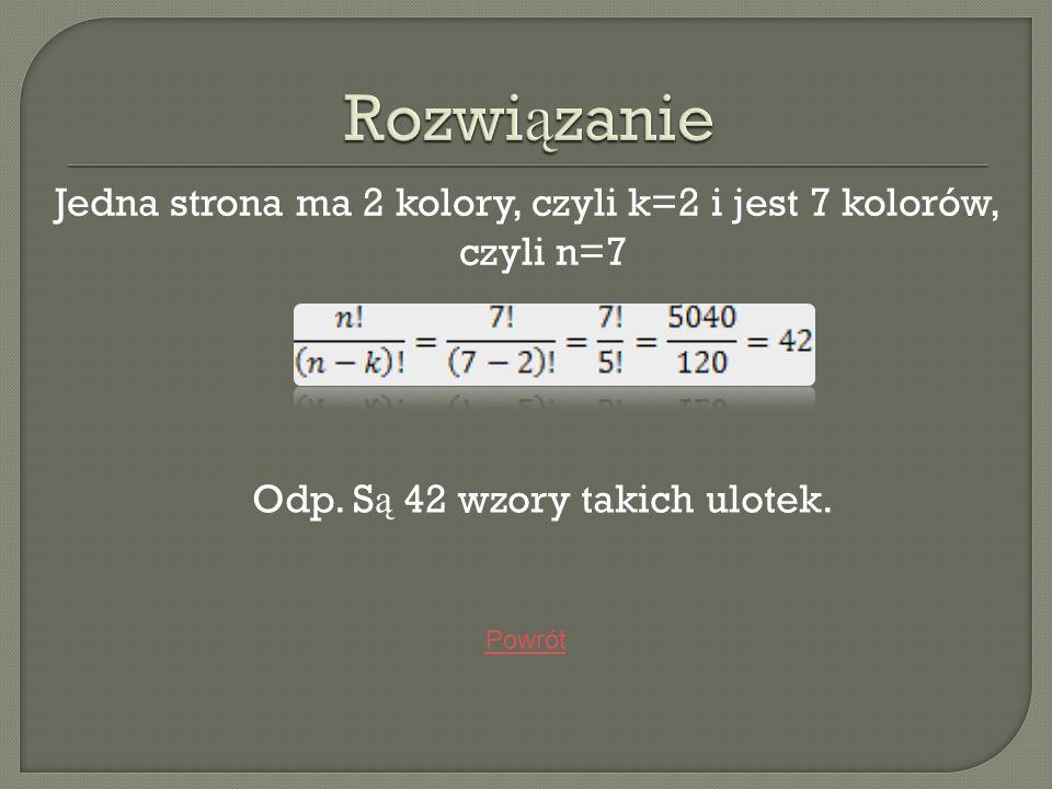 Jedna strona ma 2 kolory, czyli k=2 i jest 7 kolorów, czyli n=7 Odp. S ą 42 wzory takich ulotek. Powrót