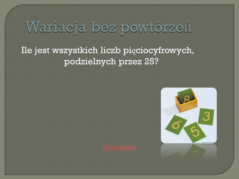 Wariacja bez powtórze ń Ile jest wszystkich liczb pi ę ciocyfrowych, podzielnych przez 25? Rozwiązanie