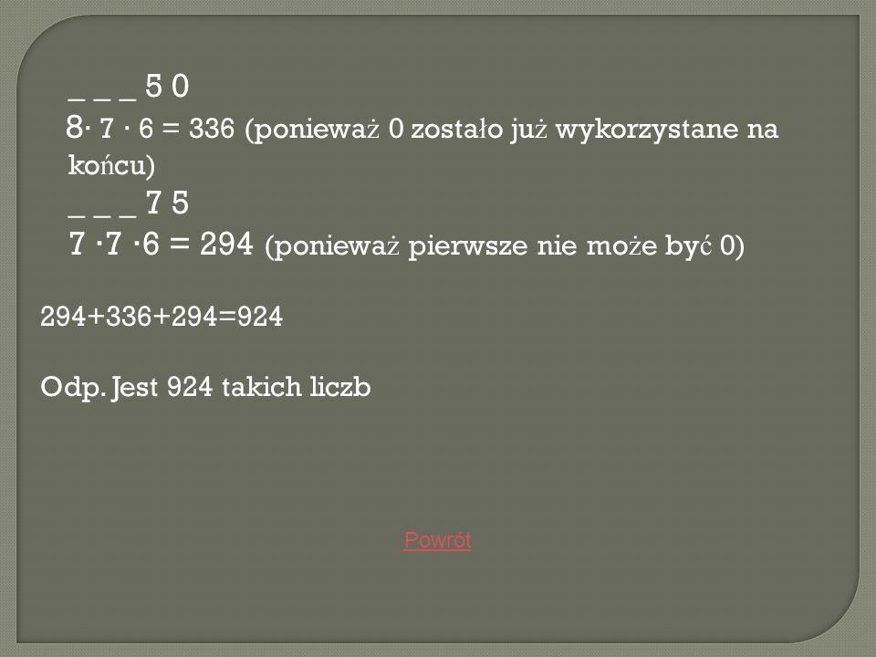 _ _ _ 5 0 8 7 6 = 336 (poniewa ż 0 zosta ł o ju ż wykorzystane na ko ń cu) _ _ _ 7 5 7 7 6 = 294 (poniewa ż pierwsze nie mo ż e by ć 0) 294+336+294=92