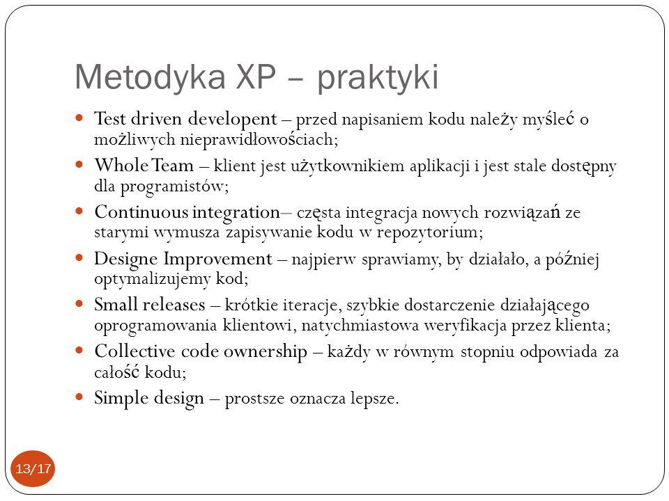 Metodyka XP – praktyki Test driven developent – przed napisaniem kodu nale ż y my ś le ć o mo ż liwych nieprawidłowo ś ciach; Whole Team – klient jest u ż ytkownikiem aplikacji i jest stale dost ę pny dla programistów; Continuous integration– cz ę sta integracja nowych rozwi ą za ń ze starymi wymusza zapisywanie kodu w repozytorium; Designe Improvement – najpierw sprawiamy, by działało, a pó ź niej optymalizujemy kod; Small releases – krótkie iteracje, szybkie dostarczenie działaj ą cego oprogramowania klientowi, natychmiastowa weryfikacja przez klienta; Collective code ownership – ka ż dy w równym stopniu odpowiada za cało ść kodu; Simple design – prostsze oznacza lepsze.