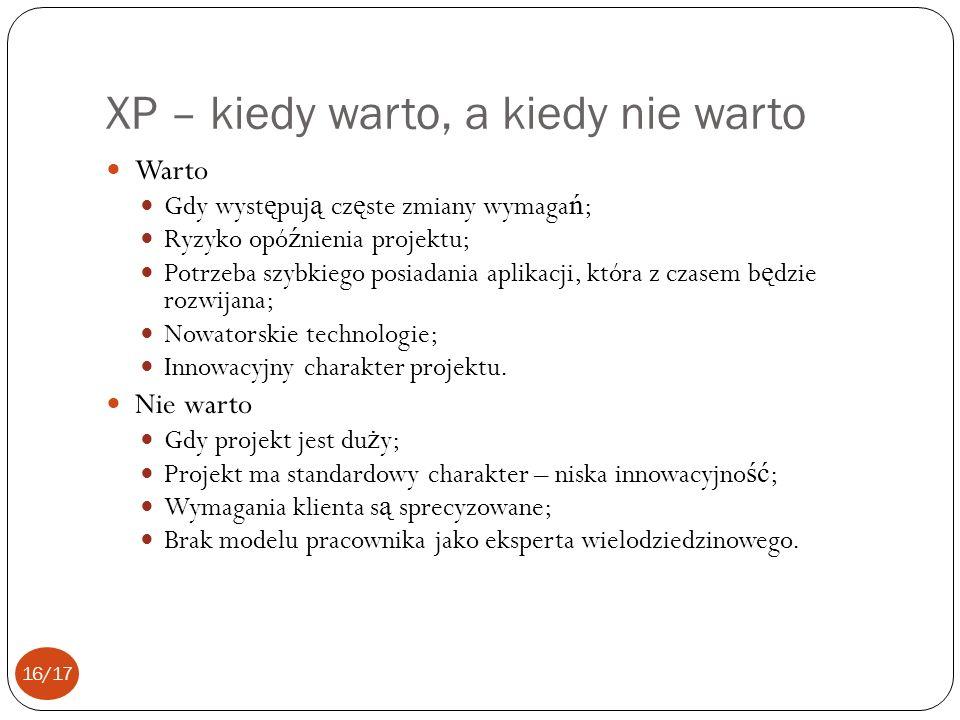 XP – kiedy warto, a kiedy nie warto Warto Gdy wyst ę puj ą cz ę ste zmiany wymaga ń ; Ryzyko opó ź nienia projektu; Potrzeba szybkiego posiadania aplikacji, która z czasem b ę dzie rozwijana; Nowatorskie technologie; Innowacyjny charakter projektu.
