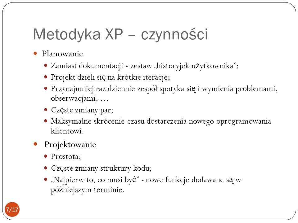 Metodyka XP – czynności Planowanie Zamiast dokumentacji - zestaw historyjek u ż ytkownika; Projekt dzieli si ę na krótkie iteracje; Przynajmniej raz dziennie zespół spotyka si ę i wymienia problemami, obserwacjami, … Cz ę ste zmiany par; Maksymalne skrócenie czasu dostarczenia nowego oprogramowania klientowi.