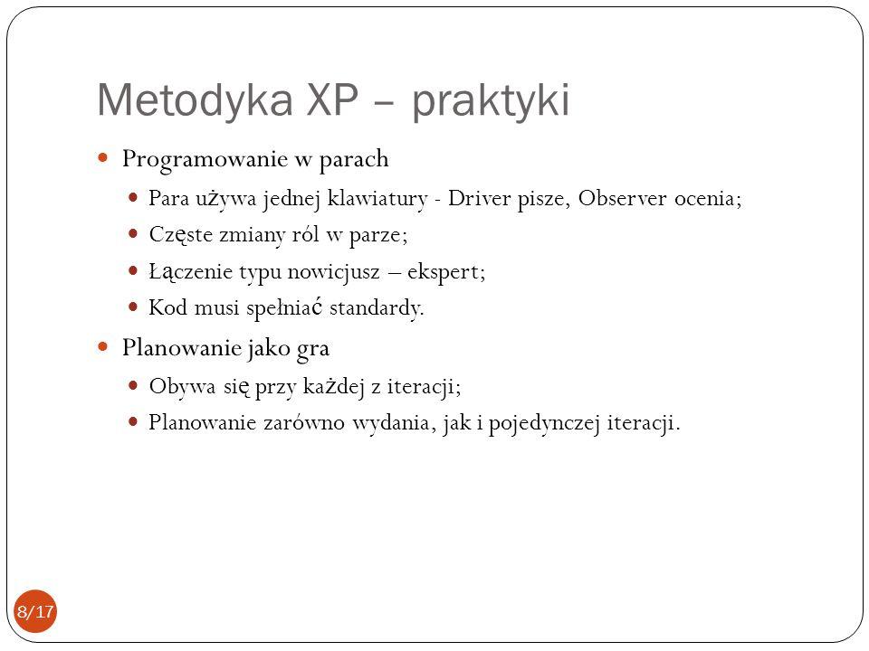 Metodyka XP – praktyki Programowanie w parach Para u ż ywa jednej klawiatury - Driver pisze, Observer ocenia; Cz ę ste zmiany ról w parze; Ł ą czenie typu nowicjusz – ekspert; Kod musi spełnia ć standardy.