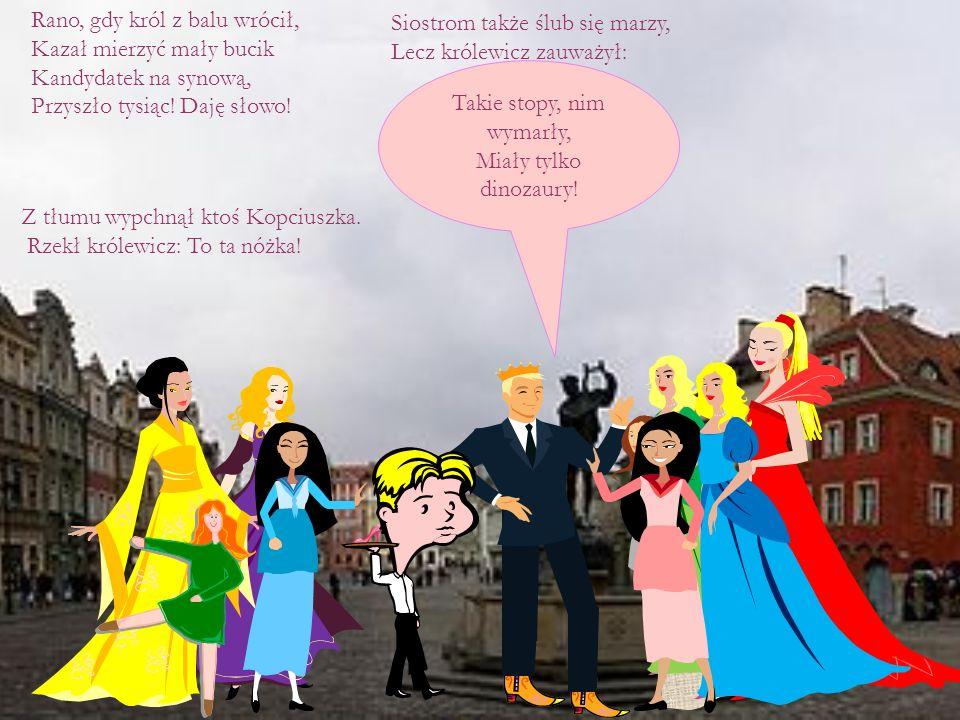 Rano, gdy król z balu wrócił, Kazał mierzyć mały bucik Kandydatek na synową, Przyszło tysiąc! Daję słowo! Siostrom także ślub się marzy, Lecz królewic