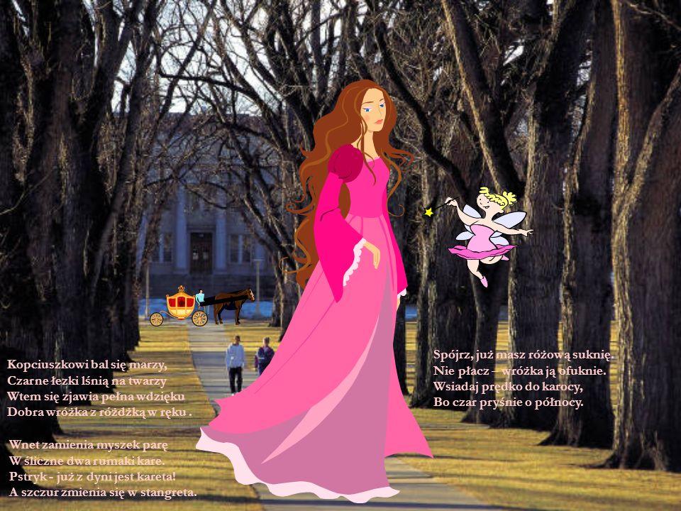 Kopciuszkowi bal się marzy, Czarne łezki lśnią na twarzy Wtem się zjawia pełna wdzięku Dobra wróżka z różdżką w ręku. Wnet zamienia myszek parę W ślic