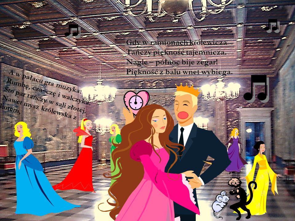 A w pałacu gra muzyka: Rumbę, cza–czę i walczyka. Sto par tańczy w sali złotej. Nawet mysz królewska z kotem, Gdy w ramionach królewicza Tańczy piękno