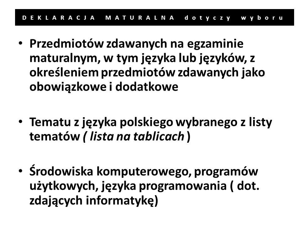 DEKLARACJA MATURALNA dotyczy wyboru Przedmiotów zdawanych na egzaminie maturalnym, w tym języka lub języków, z określeniem przedmiotów zdawanych jako obowiązkowe i dodatkowe Tematu z języka polskiego wybranego z listy tematów ( lista na tablicach ) Środowiska komputerowego, programów użytkowych, języka programowania ( dot.