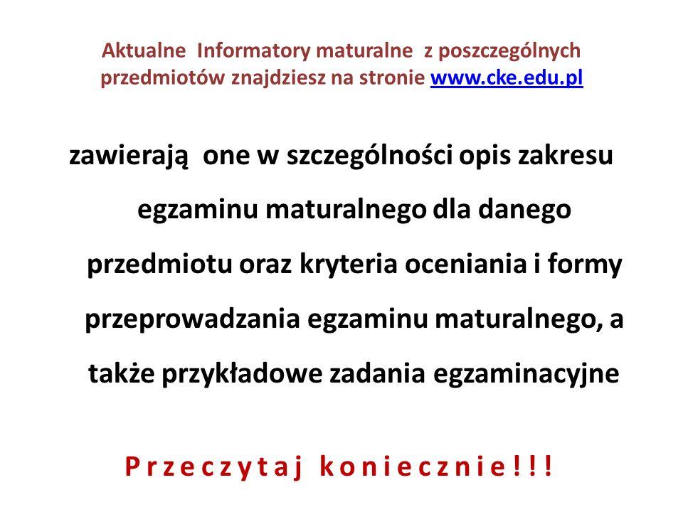 Aktualne Informatory maturalne z poszczególnych przedmiotów znajdziesz na stronie www.cke.edu.plwww.cke.edu.pl zawierają one w szczególności opis zakresu egzaminu maturalnego dla danego przedmiotu oraz kryteria oceniania i formy przeprowadzania egzaminu maturalnego, a także przykładowe zadania egzaminacyjne Przeczytaj koniecznie!!!