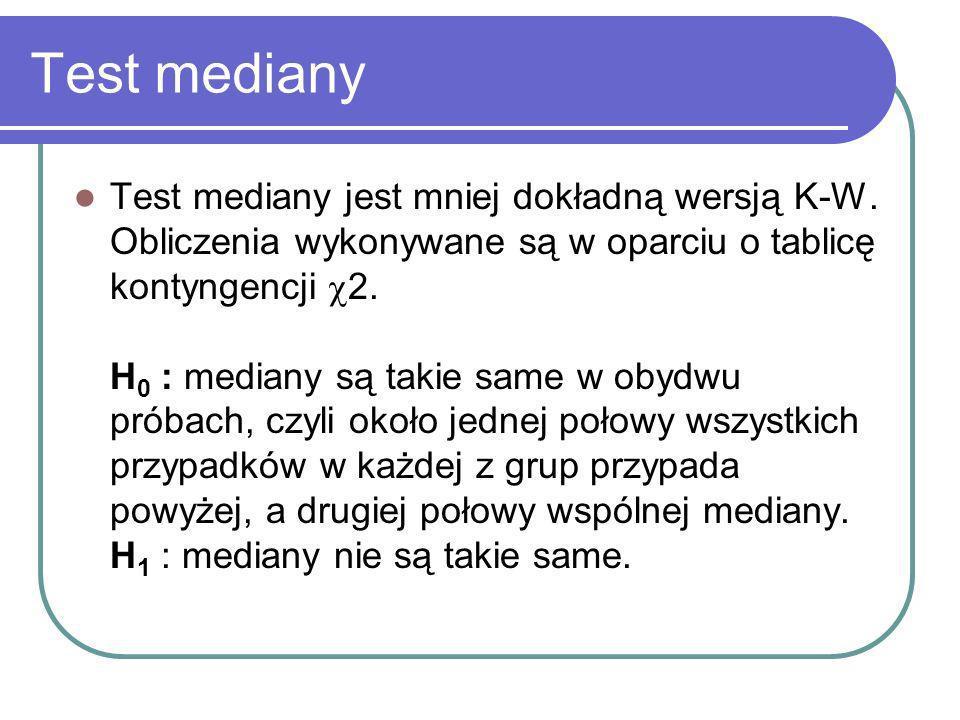 Test mediany Test mediany jest mniej dokładną wersją K-W. Obliczenia wykonywane są w oparciu o tablicę kontyngencji 2. H 0 : mediany są takie same w o