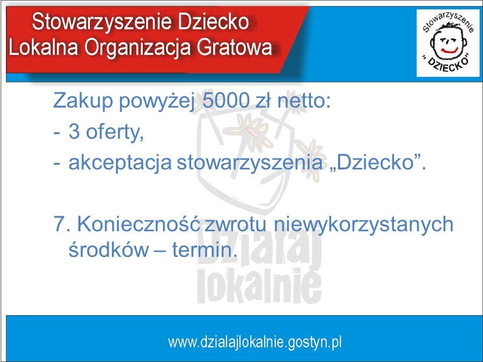 Zakup powyżej 5000 zł netto: -3 oferty, -akceptacja stowarzyszenia Dziecko. 7. Konieczność zwrotu niewykorzystanych środków – termin.